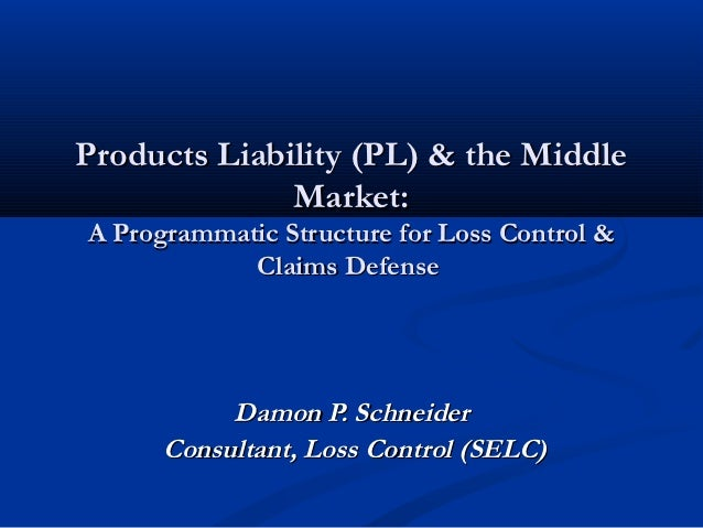 Products Liability (PL) & the Middle              Market:A Programmatic Structure for Loss Control &            Claims Def...