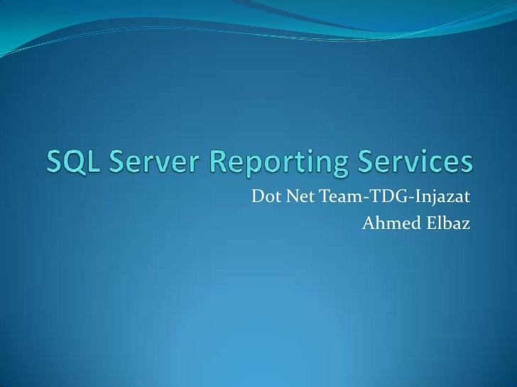 SQL Server Reporting Services<br />Dot Net Team-TDG-Injazat<br />Ahmed Elbaz<br />