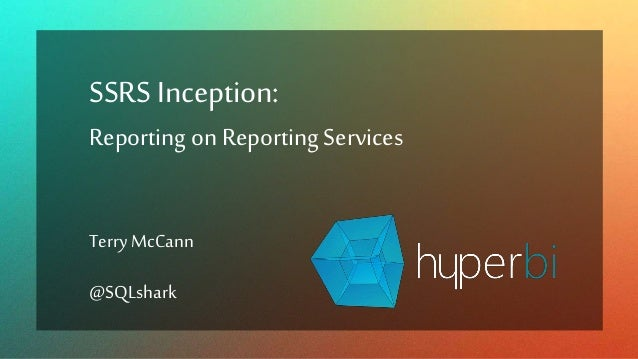 SSRSInception: Reporting on Reporting Services Terry McCann @SQLshark
