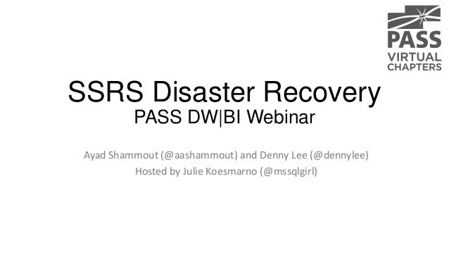 SSRS Disaster Recovery PASS DW|BI Webinar Ayad Shammout (@aashammout) and Denny Lee (@dennylee) Hosted by Julie Koesmarno ...