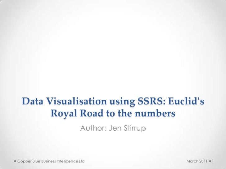 Data Visualisation using SSRS: Euclid's Royal Road to the numbers<br />Author: Jen Stirrup<br />March 2011<br />1<br />Cop...