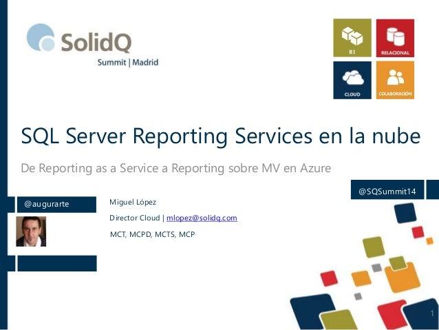 SQL Server Reporting Services en la nube De Reporting as a Service a Reporting sobre MV en Azure @augurarte Miguel López D...