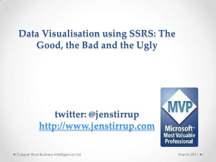 Data Visualisation using SSRS: The    Good, the Bad and the Ugly                twitter: @jenstirrup            http://www...