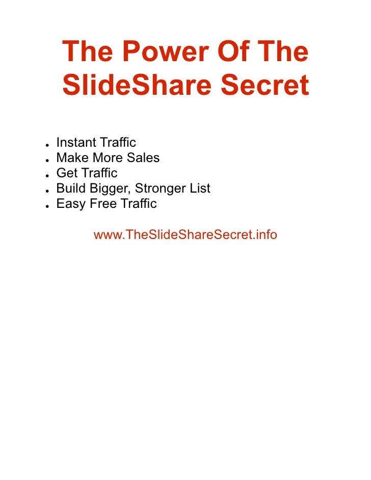 The Power Of The     SlideShare Secret     Instant Traffic ●      Make More Sales ●      Get Traffic ●      Build Bigger, ...