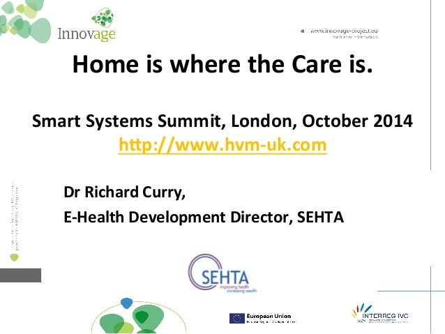Home  is  where  the  Care  is.  Smart  Systems  Summit,  London,  October  2014  h=p://www.hvm-­‐uk.com  Dr  Richard  Cur...