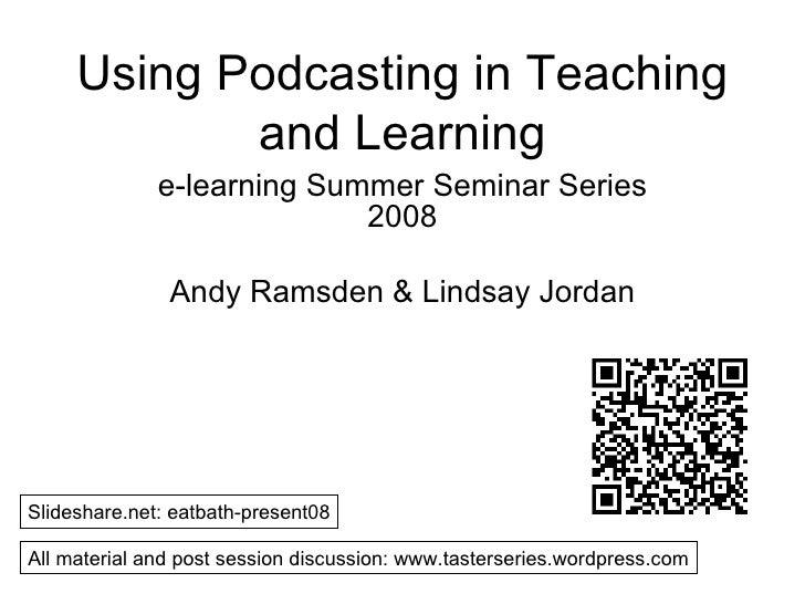 Using Podcasting in Teaching and Learning e-learning Summer Seminar Series 2008 Andy Ramsden & Lindsay Jordan Slideshare.n...