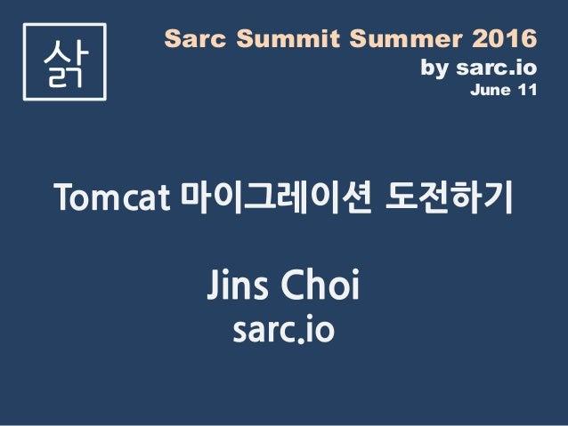 Sarc Summit Summer 2016 by sarc.io June 11 삵 Tomcat 마이그레이션 도전하기 Jins Choi sarc.io