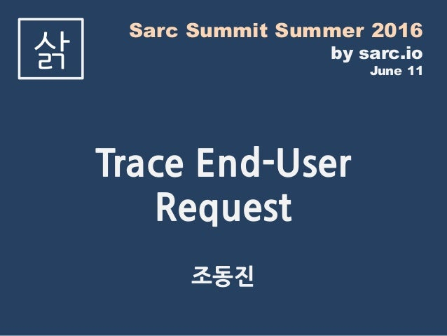 Sarc Summit Summer 2016 by sarc.io June 11 삵 Trace End-User Request 조동진