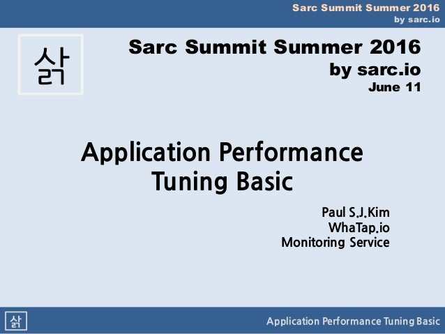 Sarc Summit Summer 2016 by sarc.io Application Performance Tuning Basic삵 Sarc Summit Summer 2016 by sarc.io June 11 삵 Appl...