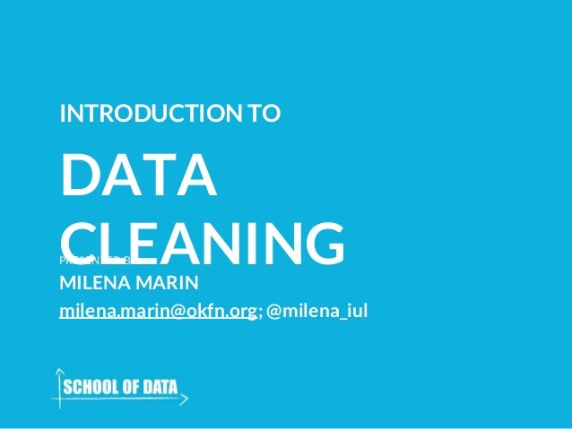 DATA CLEANING INTRODUCTION TO PRESENTED BY MILENA MARIN milena.marin@okfn.org; @milena_iul