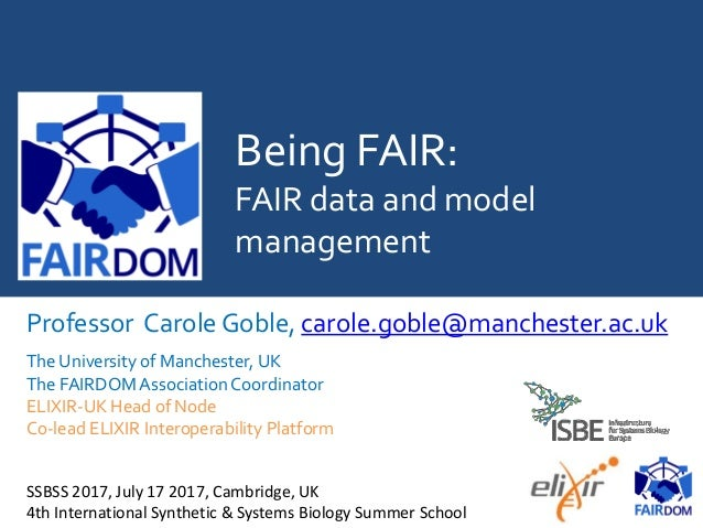 Being FAIR: FAIR data and model management Professor Carole Goble, carole.goble@manchester.ac.uk The University of Manches...