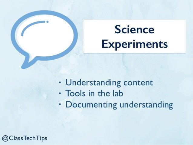 @ClassTechTips Science Experiments • Understanding content • Tools in the lab • Documenting understanding