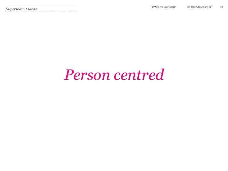 17 September 2012   © 100%Open 2012   12Superteam 1 ideas                    Person centred
