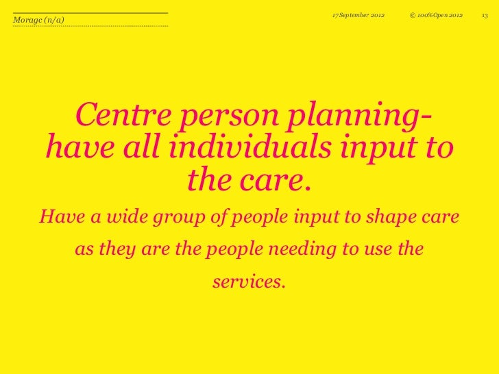 17 September 2012   © 100%Open 2012   13Moragc (n/a)         Centre person planning-       have all individuals input to  ...