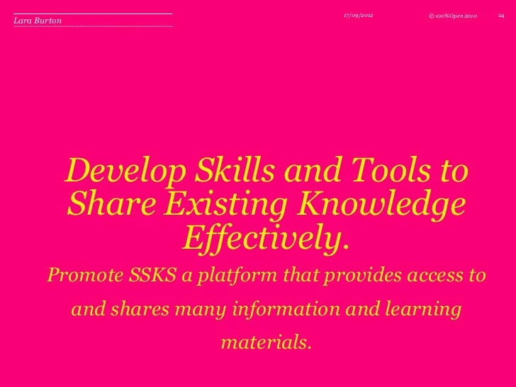 17/09/2012   © 100%Open 2010   24Lara Burton              Develop Skills and Tools to              Share Existing Knowledg...