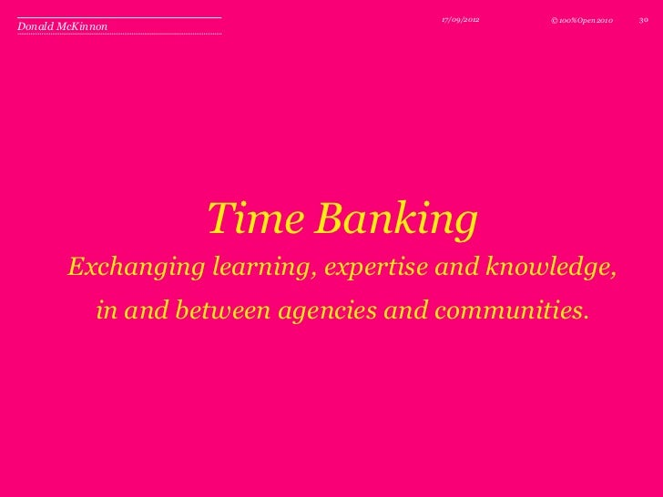 17/09/2012   © 100%Open 2010   30Donald McKinnon                    Time Banking        Exchanging learning, expertise and...