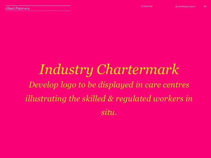 17/09/2012   © 100%Open 2010   50Ghael Paterson                 Industry Chartermark             Develop logo to be displa...