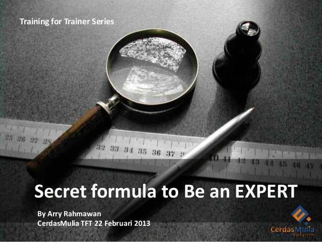 Training for Trainer Series    Secret formula to Be an EXPERT     By Arry Rahmawan     CerdasMulia TFT 22 Februari 2013
