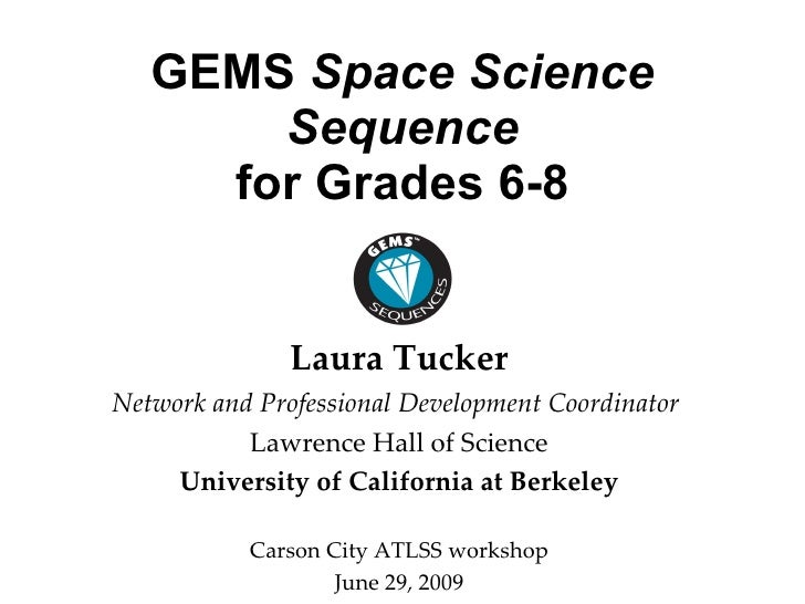 GEMS  Space Science Sequence for Grades 6-8 <ul><li>Laura Tucker </li></ul><ul><li>Network and Professional Development Co...