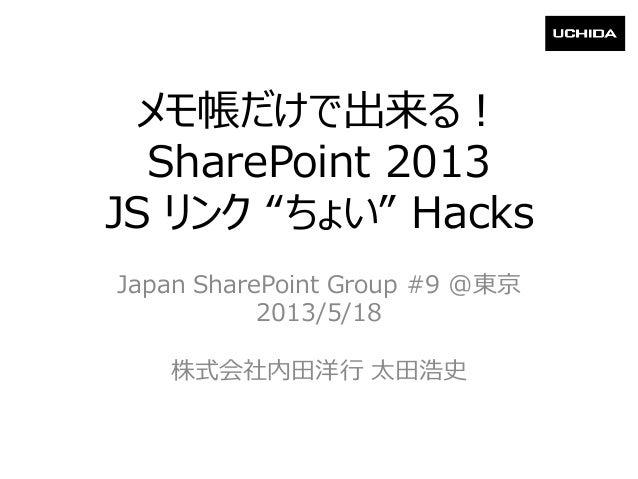 """メモ帳だけで出来る!SharePoint 2013JS リンク """"ちょい"""" HacksJapan SharePoint Group #9 @東京2013/5/18株式会社内田洋行 太田浩史"""