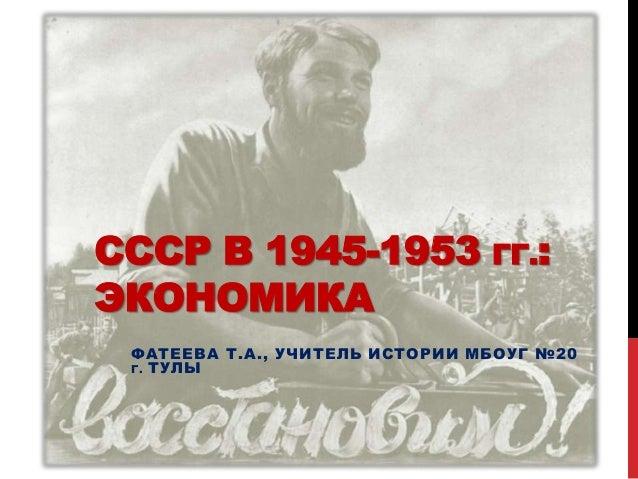 СССР В 1945-1953 ГГ.:ЭКОНОМИКА ФАТЕЕВА Т.А., УЧИТЕЛЬ ИСТОРИИ МБОУГ №20 Г . ТУЛЫ