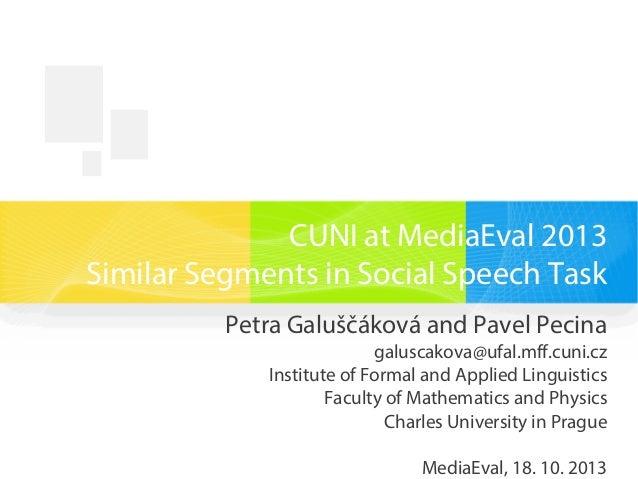 CUNI at MediaEval 2013 Similar Segments in Social Speech Task Petra Galuščáková and Pavel Pecina galuscakova@ufal.mff.cuni...
