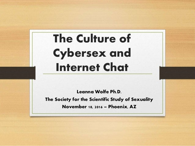 The Culture of Cybersex and Internet Chat Leanna Wolfe Ph.D. The Society for the Scientific Study of Sexuality November 18...