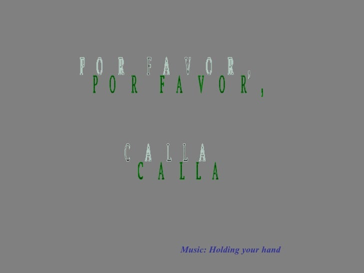 Music: Holding your hand POR FAVOR, CALLA