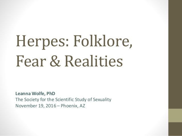 Herpes: Folklore, Fear & Realities Leanna Wolfe, PhD The Society for the Scientific Study of Sexuality November 19, 2016 –...