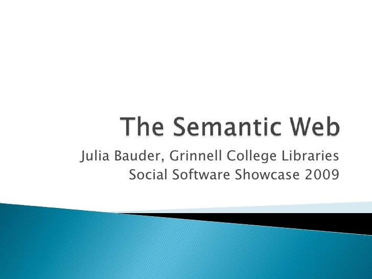 The Semantic Web<br />Julia Bauder, Grinnell College Libraries<br />Social Software Showcase 2009<br />