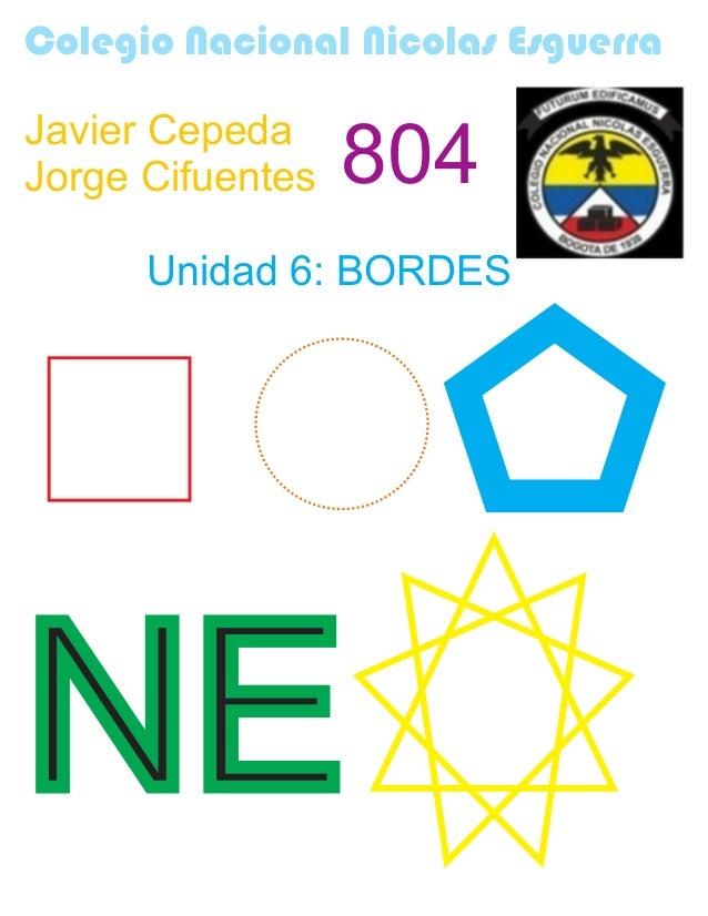 Colegio Nacional Nicolas Esguerra Javier Cepeda Jorge Cifuentes 804 Unidad 6: BORDES NE