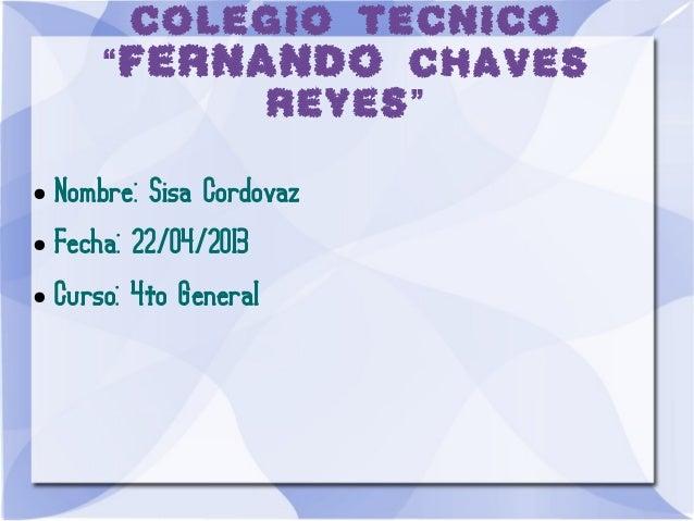 """COLEGIO TECNICO""""FERNANDO CHAVESREYES""""● Nombre: Sisa Cordovaz● Fecha: 22/04/2013● Curso: 4to General"""