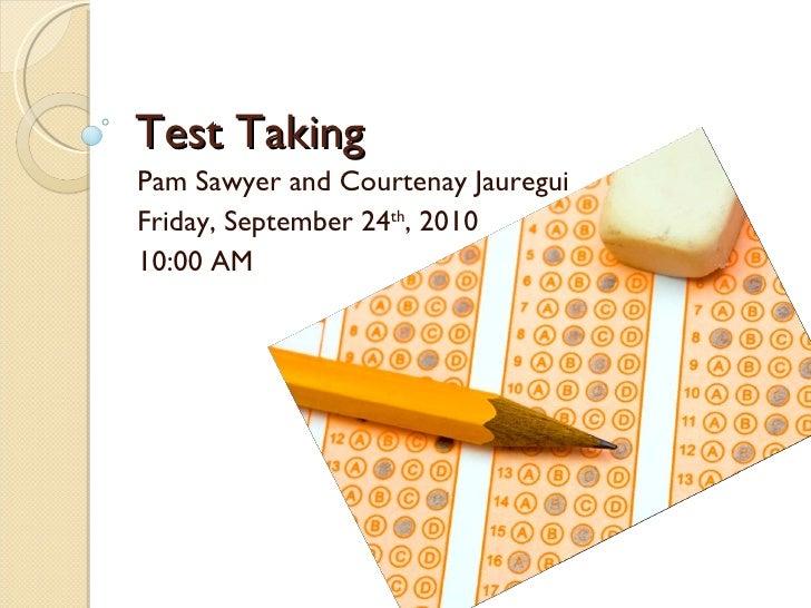 Test Taking Pam Sawyer and Courtenay Jauregui Friday, September 24 th , 2010 10:00 AM