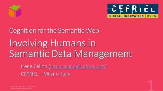 Cognition for the Semantic Web Involving Humans in Semantic Data Management Irene Celino (irene.celino@cefriel.com) CEFRIE...