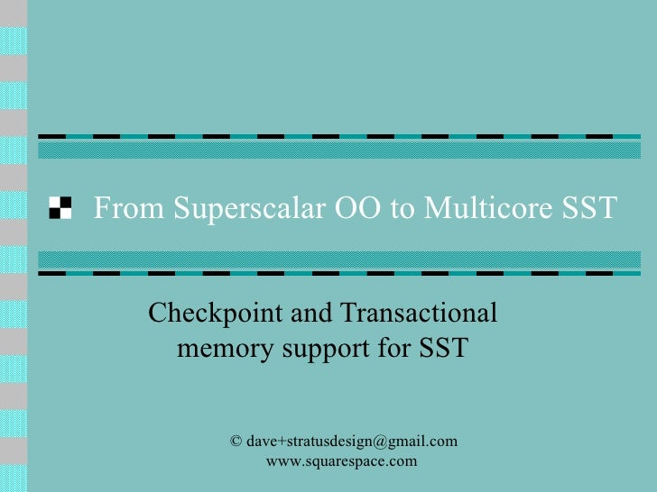 From Superscalar OO to Multicore SST Checkpoint and Transactional memory support for SST © dave+stratusdesign@gmail.com st...