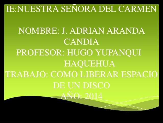 IE:NUESTRA SEÑORA DEL CARMEN  NOMBRE: J. ADRIAN ARANDA  CANDIA  PROFESOR: HUGO YUPANQUI  HAQUEHUA  TRABAJO: COMO LIBERAR E...
