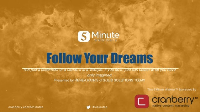 cranberry.com/5minutes #5minutes This 5 Minute Webinar™ Sponsored By Follow Your Dreams Not just a statement or a cliche, ...