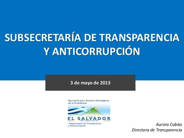 SUBSECRETARÍA DE TRANSPARENCIA Y ANTICORRUPCIÓN 3 de mayo de 2013 Aurora Cubías Directora de Transparencia