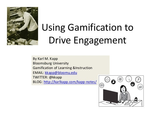 Using Gamification to  Drive Engagement  By Karl M. Kapp Bloomsburg University Gamification of Learning &Instruction  EMAI...