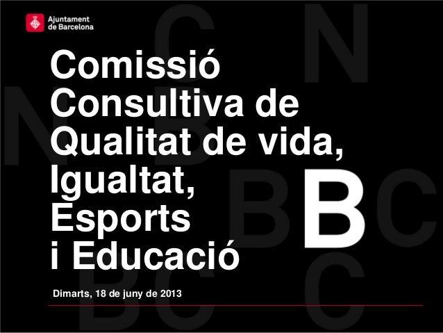 ComissióConsultiva deQualitat de vida,Igualtat,Esportsi EducacióDimarts, 18 de juny de 2013