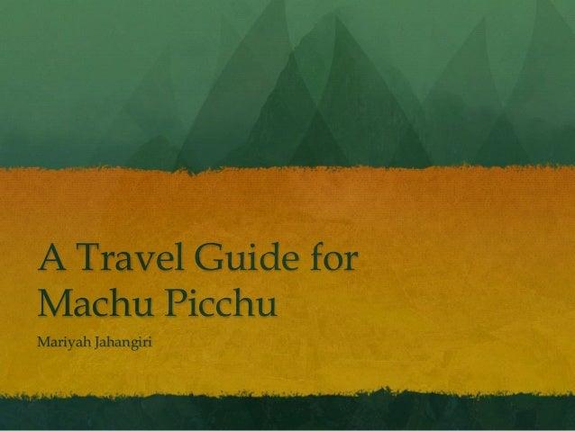 A Travel Guide for Machu Picchu Mariyah Jahangiri