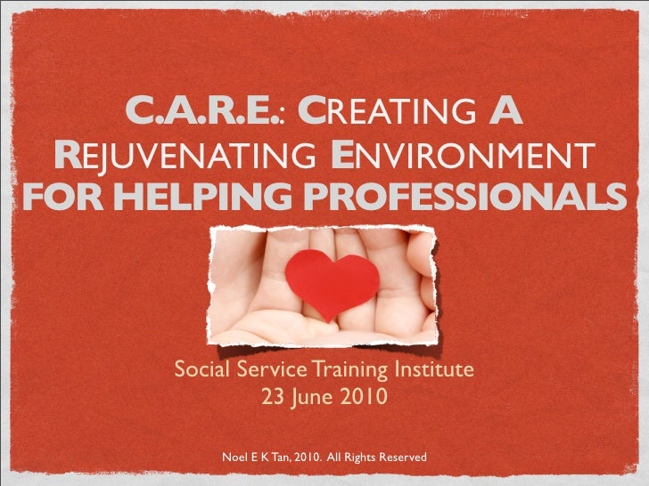 C.A.R.E.: CREATING A  REJUVENATING ENVIRONMENT FOR HELPING PROFESSIONALS          Social Service Training Institute       ...