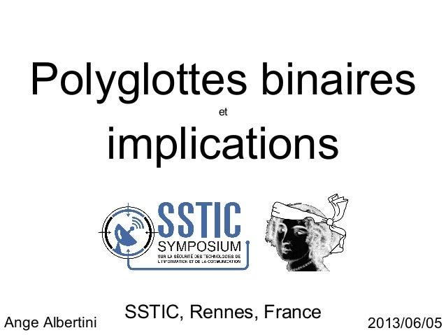 Polyglottes binairesetimplicationsSSTIC, Rennes, FranceAnge Albertini 2013/06/05