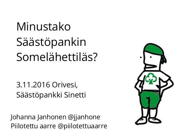 Minustako Säästöpankin Somelähettiläs? 3.11.2016 Orivesi, Säästöpankki Sinetti Johanna Janhonen @jjanhone Piilotettu aarre...