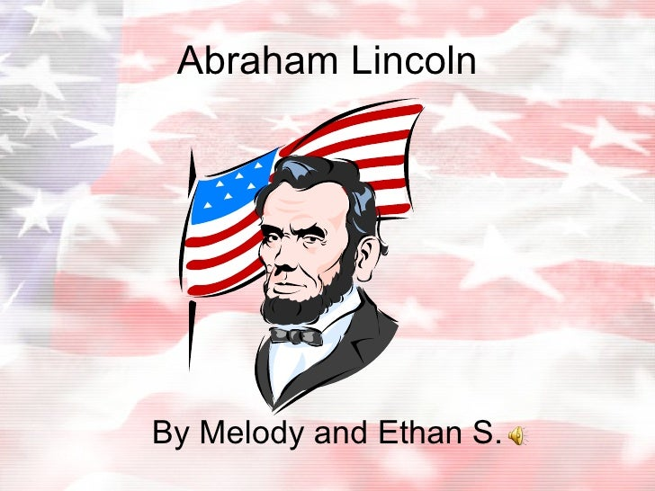 Abraham Lincoln By Melody and Ethan S.
