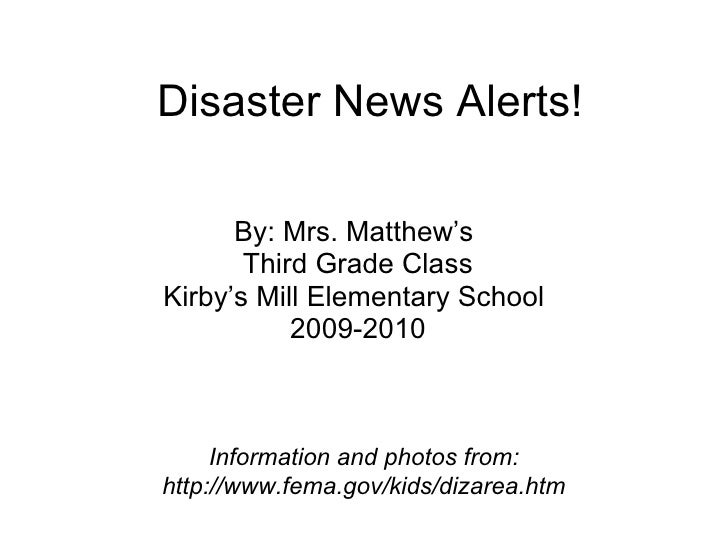 Disaster News Alerts! By: Mrs. Matthew's  Third Grade Class Kirby's Mill Elementary School  2009-2010 Information and phot...
