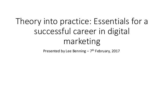 Theory into practice: Essentials for a successful career in digital marketing Presented by Lee Benning – 7th February, 2017