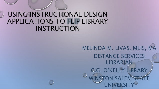 USING INSTRUCTIONAL DESIGN APPLICATIONS TO FLIP LIBRARY INSTRUCTION MELINDA M. LIVAS, MLIS, MA DISTANCE SERVICES LIBRARIAN...
