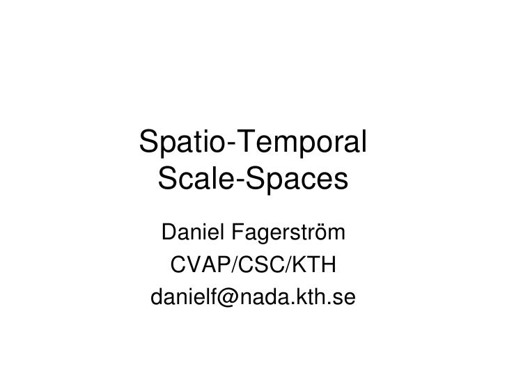 Spatio-Temporal  Scale-Spaces  Daniel Fagerström   CVAP/CSC/KTH danielf@nada.kth.se