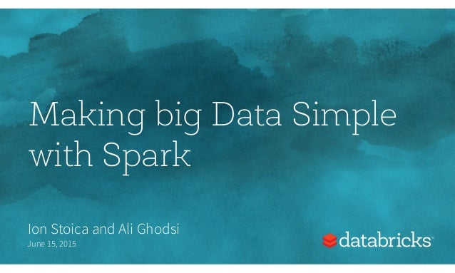 Making big Data Simple with Spark Ion Stoica and Ali Ghodsi June 15, 2015